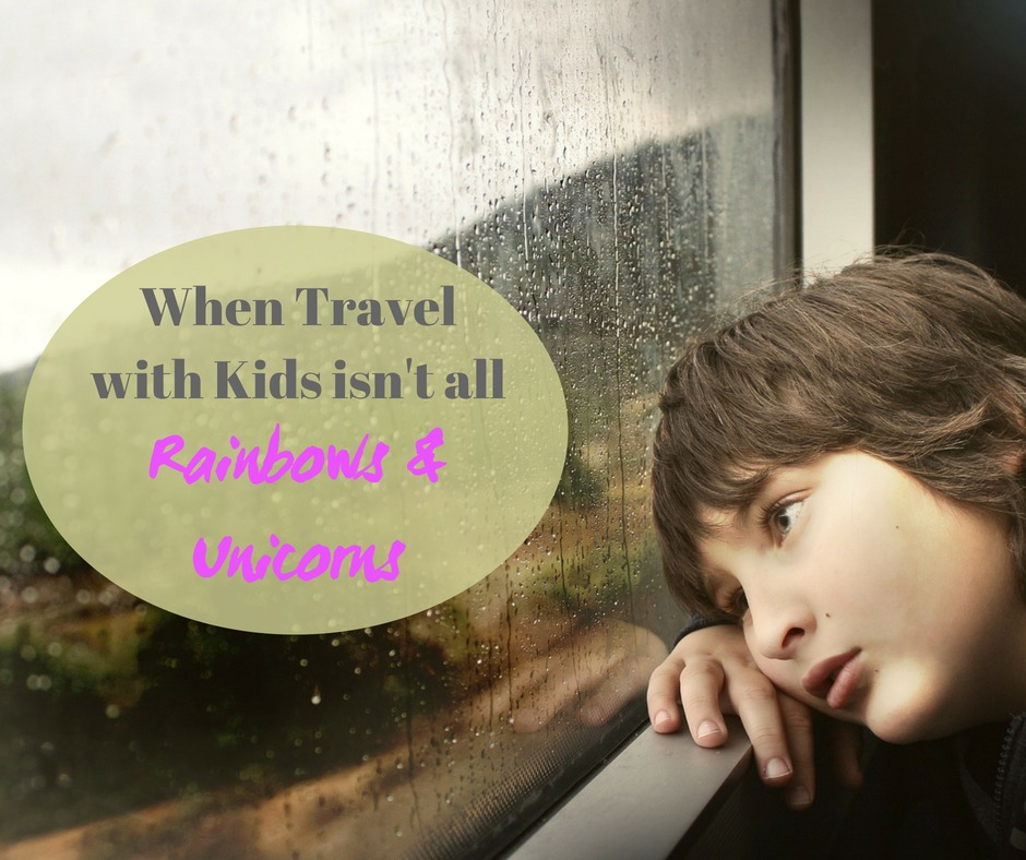 When travel with kids isn't all rainbows and unicorns